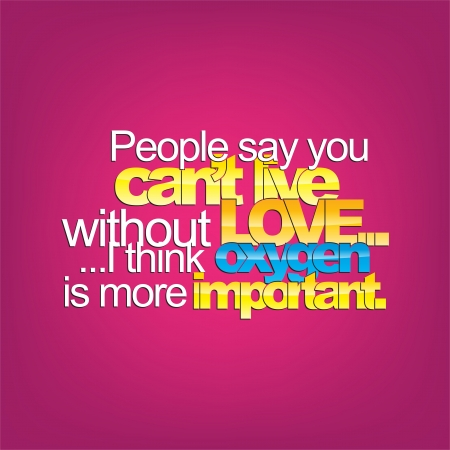 cant: People say you cant live without love.... I think oxygen is more important. Sarcastic