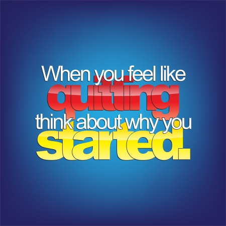quitting: When you feel like quitting, think about why you started. Motivational background.