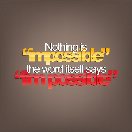 realize: Nothing is impossible. The word itself says  Im possible. Motivational