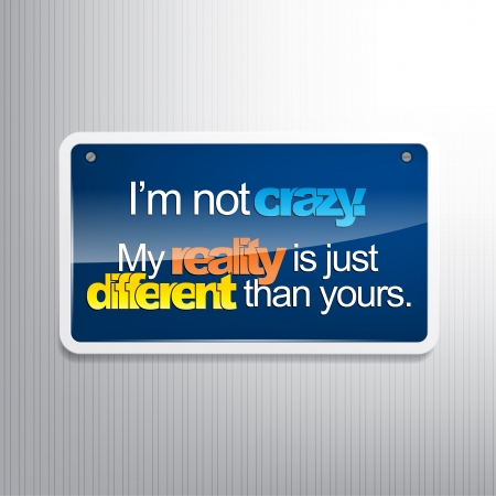 sarcastic: Im not crazy. My reality is just different than yours. Sarcastic sign. Illustration