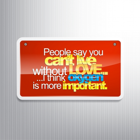 sarcastic: People say you cant live without love.... I think oxygen is more important. Sarcastic sign Illustration