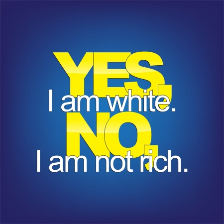 Yes, I am white. No, I am not rich. Sarcastic background.