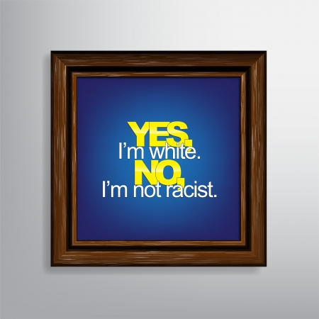 im: Yes Im white. No, Im not racist. Sarcastic background.