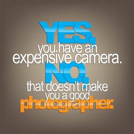 Yes, you have an expensive camera. No, that doesnt make you a good photographer. Sarcastic background. Vector