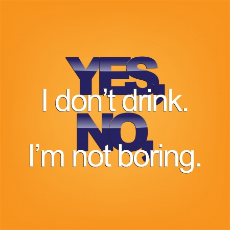 sarcastic: Yes, I dont drink. No, Im not boring. Sarcastic background.