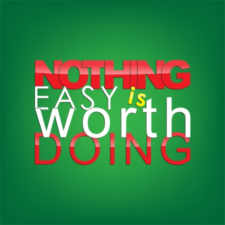 Nothing easy is worth doing. Motivational background.
