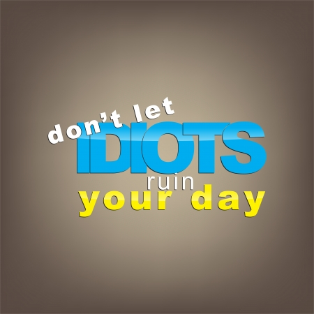sarcastic: Dont let idiots ruin your day. Motivational background. Illustration