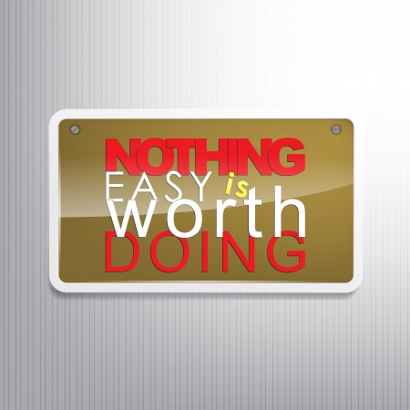 overcoming: Nothing easy is worth doing. Motivational sign. Illustration