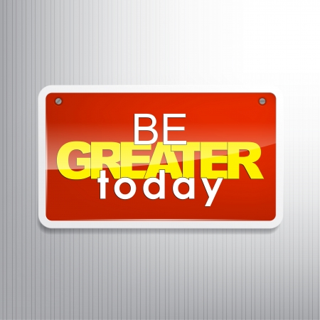 greater: Be greater today. Motivational sign.