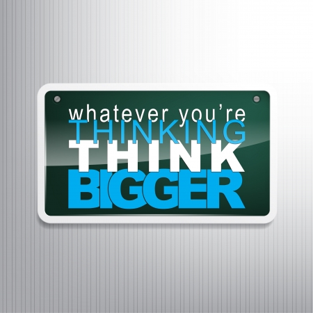 bigger: Whatever youre thinking, think bigger. Motivational sign.