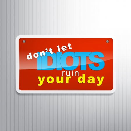 idiot: Dont let idiots ruin your day. Motivational sign background.