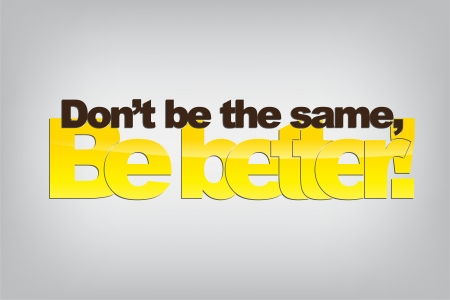 the same: Dont be the same, Be better! Motivational background.