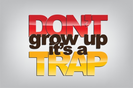 don: Dont grow up, its a trap. Motivational background.