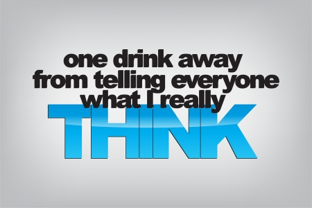 really: One drink away from telling everyone what I really think. Typography poster. Motivational Background  Illustration