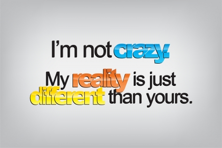 than: Im not crazy. My reality is just different than yours. Typography poster. Motivational Background  Illustration