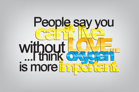 love life: People say you cant live without love... I think oxygen is more important. Typography poster. Motivational Background