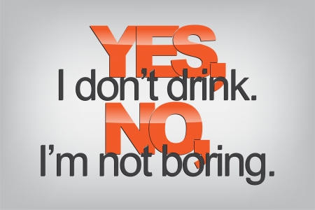 Yes, I dont drink. No, Im not boring. Typography poster. Motivational Background  Vector