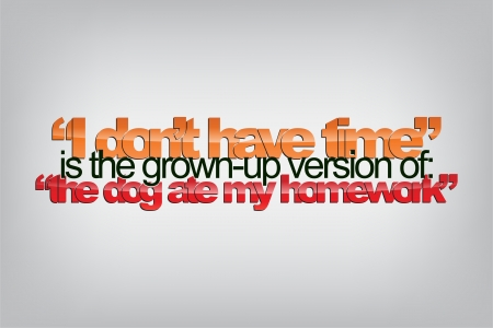 """""""I don't have time"""" is the grown-up version of: """"The dog ate my homework"""". Typography poster. Motivational Background"""