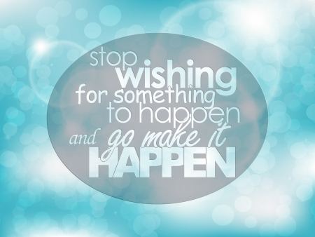 for: Stop wishing for something to happen and go make it happen. Typography background. Motivational quote.