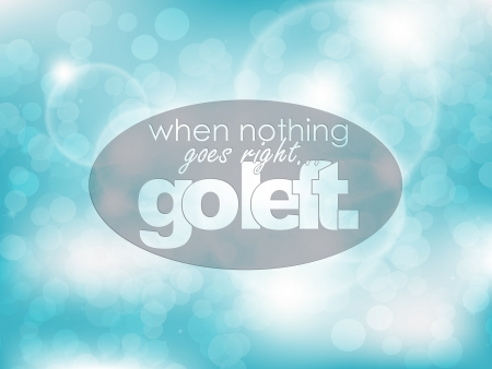 goes: When nothing goes right... go left. Typography background. Motivational poster.