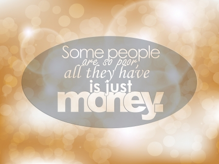Some people are so poor, all they have is just money. Typography background. Motivational poster.