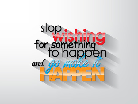 Stop wishing for something to happend and go make it happen. Typography background. Motivational quote. Vector