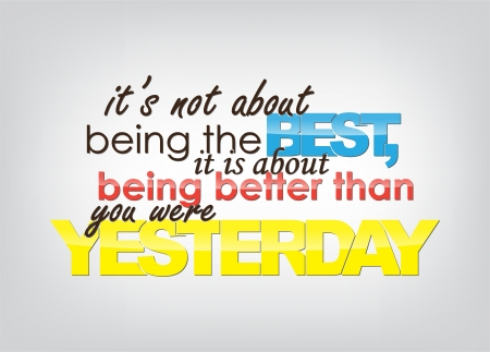 than: Its not about being the Best, it is about being better than you were Yesterday. Motivational background. Typography poster.