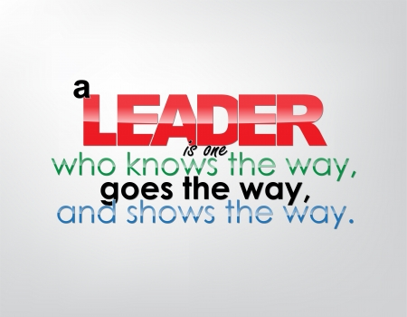 goes: A leader is one who knows the way, goes the way, and shows the way. Motivational background. Typography poster.