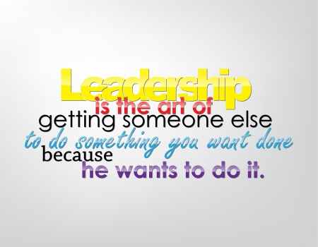 because: Leadership is the art of getting someone else to do something you want done because he wants to do it. Motivational background. Typography poster.