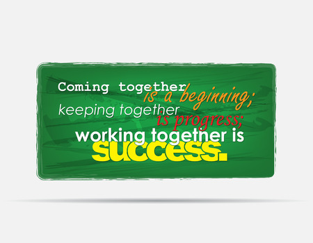coming together: Coming together is a beginning; keeping togheter is progress; Working together is success. Motivational background. Typography poster.