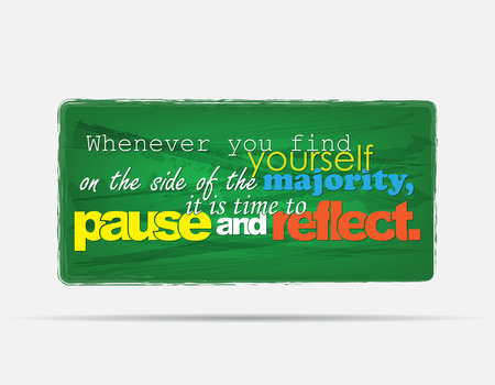 reflect: Whenever you find yourself in the side of the majority, it is time to pause and reflect. Motivational background. Typography poster.
