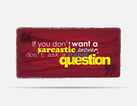 sarcastic: If you dont want a sarcastic answer, dont ask a stupid question. Motivational background. Typography poster. Illustration