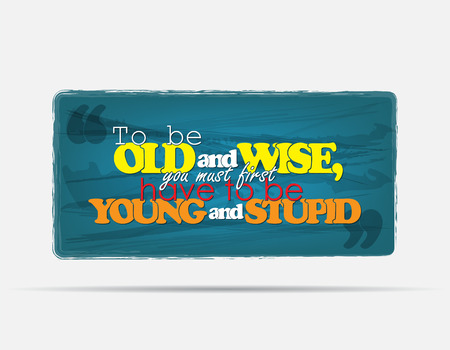 To be old and wise, you must first have to be young and stupid. Motivational background. Typography poster. Vector
