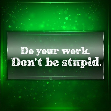 be green: Do your work. Dont be stupid.Futuristic motivational
