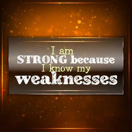 weaknesses: I am strong because I know my weaknesses. Futuristic motivational background. Chalk text written on a piece of glass.