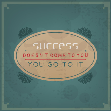 encouraging: Success does not come to you, you go to it. Vintage Typographic Background. Motivational Quote. Retro Label With Calligraphic Elements Illustration