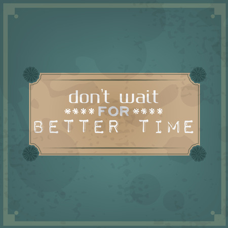 Dont wait for better time. Vintage Typographic Background. Motivational Quote. Retro Label With Calligraphic Elements Vector