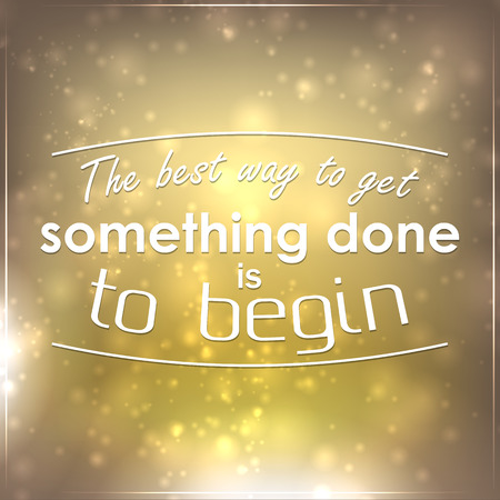 begin: The best way to get something done is to begin. Motivational background.