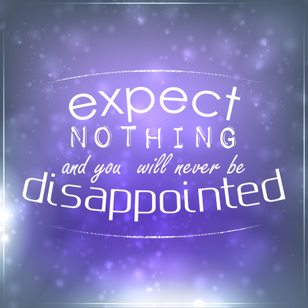 to expect: Expect nothing and you will never be disappointed. Motivational Background Illustration
