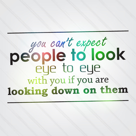 You cant expect people to look eye to eye with you if you are looking down on them. Motivational background Vector