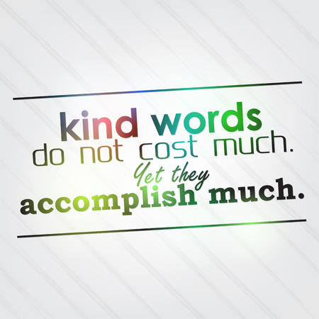 Kind words do not cost much. Yet they accomplish much. Motivational background Stock Vector - 26819913