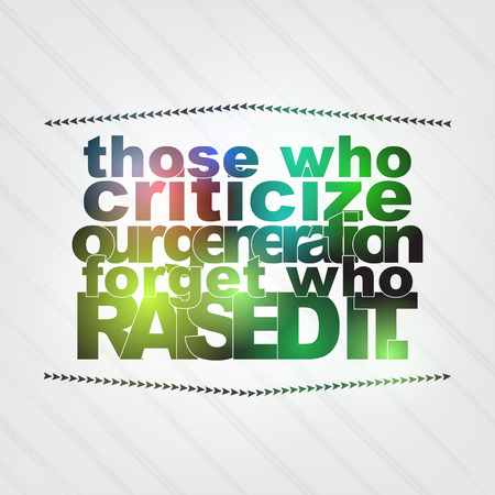 those: Those who criticize our generation forget who raised it. Motivation background