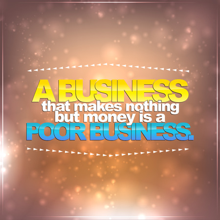 make money: Business that makes nothing but money is a poor business. Motivational background Illustration