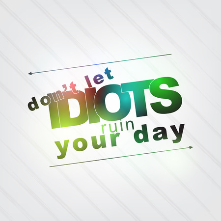 idiot: Dont let idiots ruin your day. Motivational background Illustration