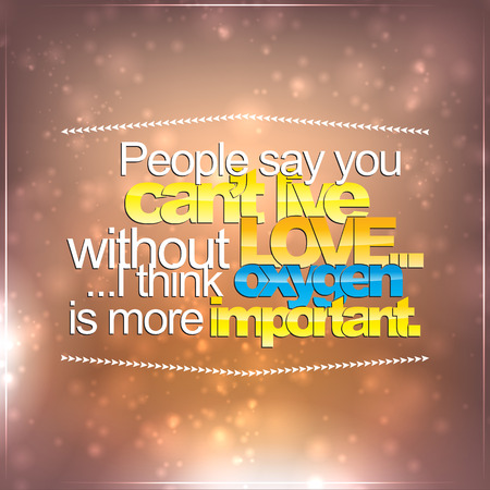 cant: People say you cant live without love... I think oxygen is more important. Motivational Background