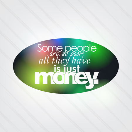 Some people are so poor, all they have is just money. Motivational background