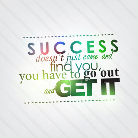 Success doesn't just come and find you, you have to go out and get it. Motivational background