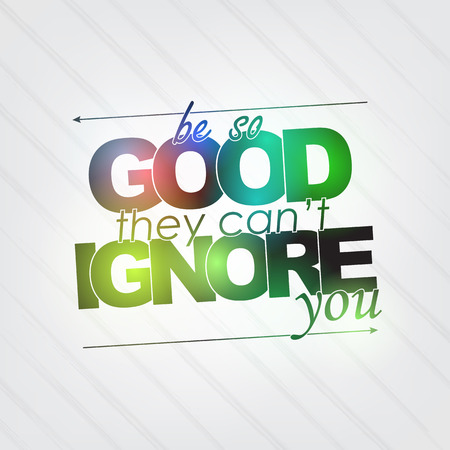 ignore: Be so good they cant ignore you. Motivational background Illustration