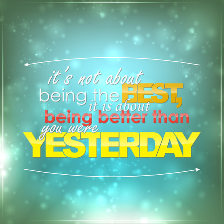 yesterday: Its not being the best, it is about being better than you were yesterday. Motivational background