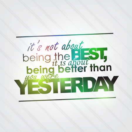 than: Its not being the best, it is about being better than you were yesterday. Motivational background